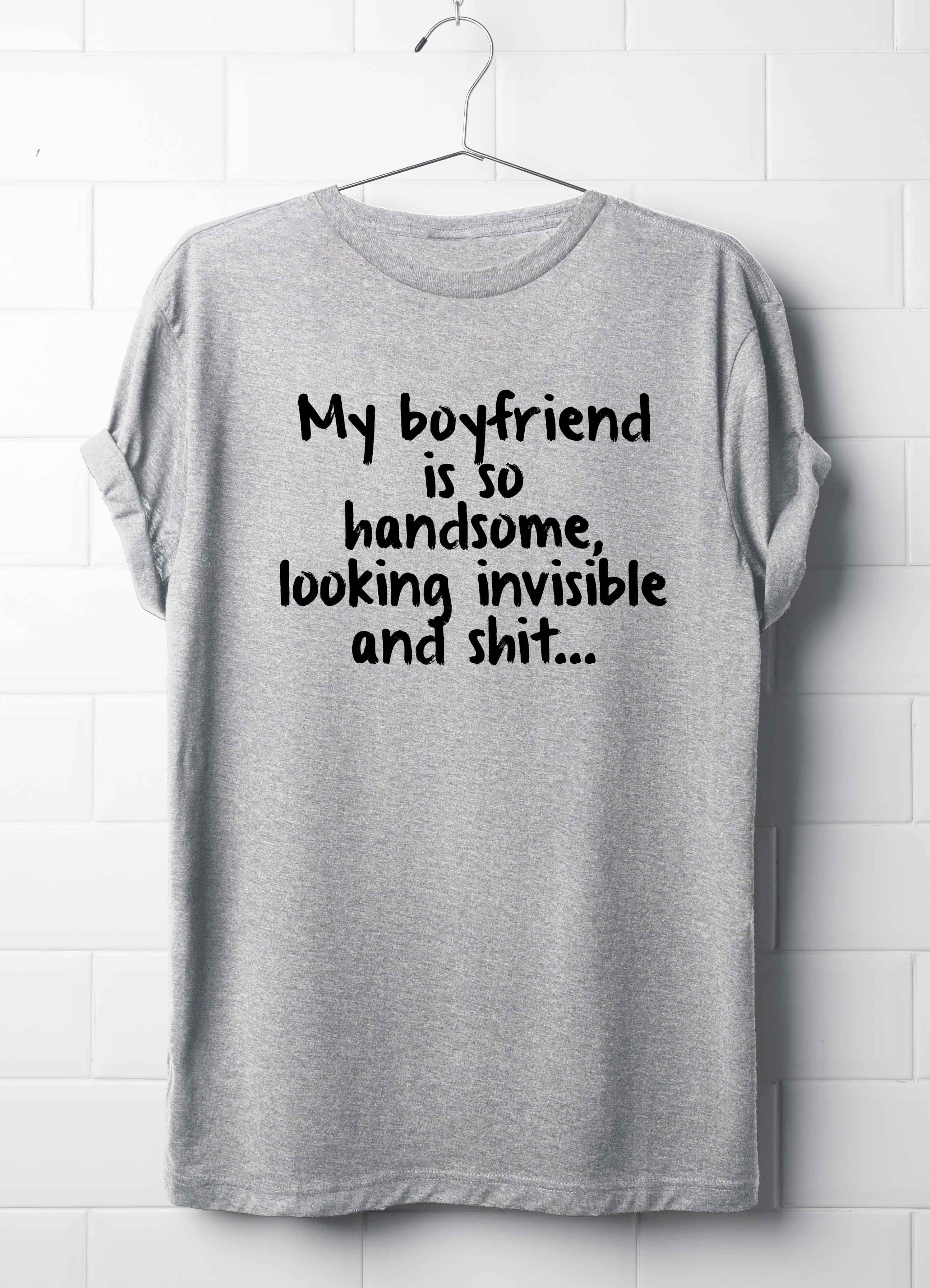 4b480bbbe My boyfriend is so handsome looking invisible and shit... T-Shirt ...